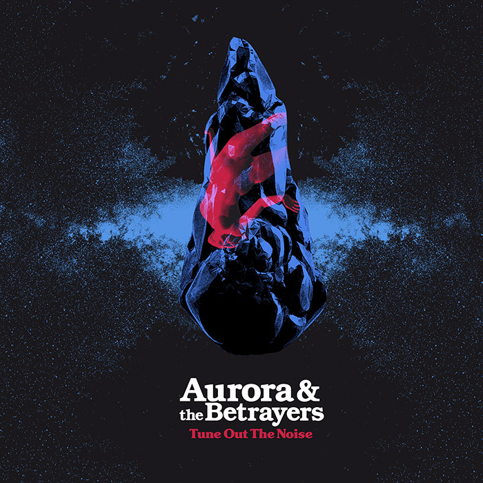 Tune out the noise Aurora & the Betrayers